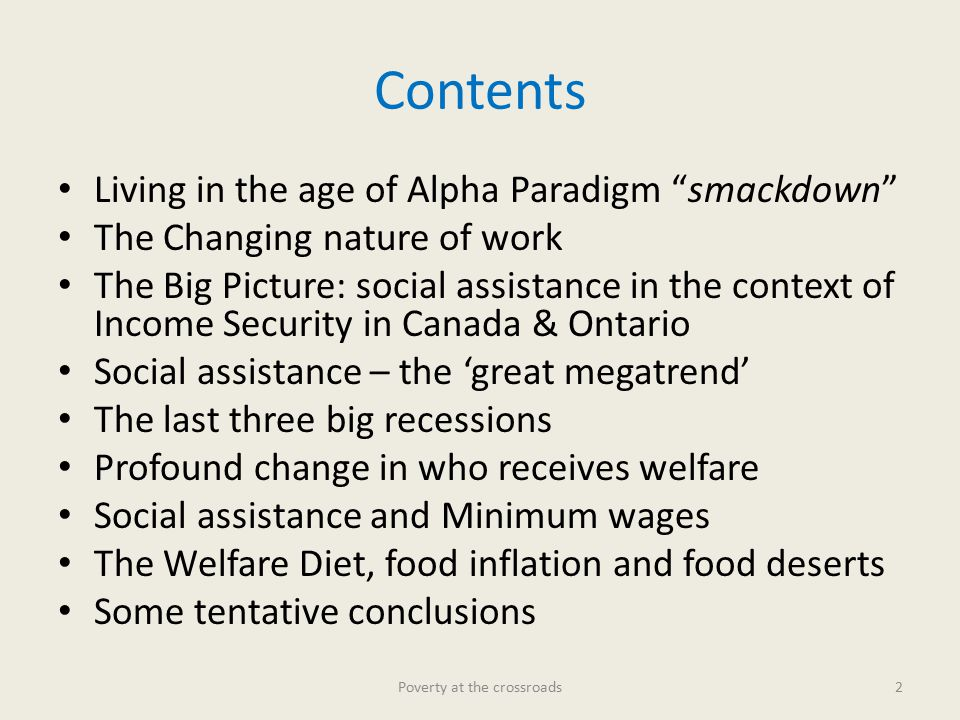 Contents Living in the age of Alpha Paradigm smackdown The Changing nature of work The Big Picture: social assistance in the context of Income Security in Canada & Ontario Social assistance – the 'great megatrend' The last three big recessions Profound change in who receives welfare Social assistance and Minimum wages The Welfare Diet, food inflation and food deserts Some tentative conclusions Poverty at the crossroads2