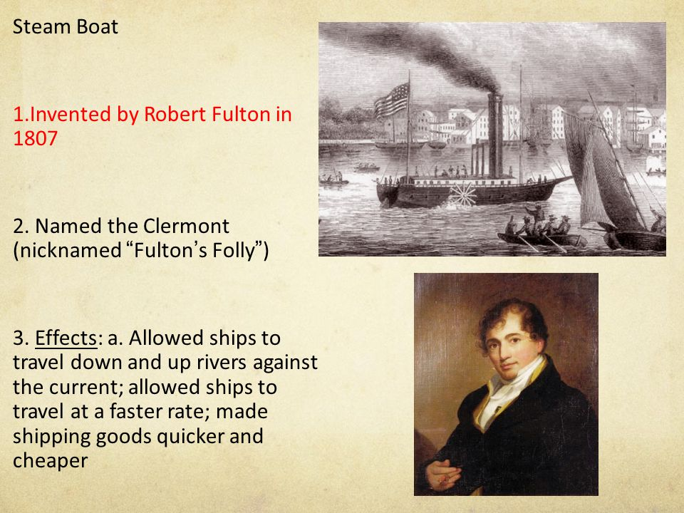 """Steam Boat 1.Invented by Robert Fulton in 1807 2. Named the Clermont (nicknamed """"Fulton's Folly"""") 3. Effects: a. Allowed ships to travel down and up r"""