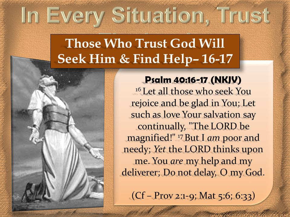 Those Who Trust God Will Seek Him & Find Help– 16-17 Psalm 40:16-17 (NKJV) 16 Let all those who seek You rejoice and be glad in You; Let such as love Your salvation say continually, The LORD be magnified! 17 But I am poor and needy; Yet the LORD thinks upon me.