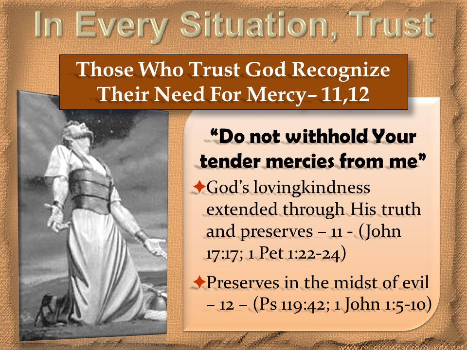 Those Who Trust God Recognize Their Need For Mercy– 11,12 Do not withhold Your tender mercies from me  God's lovingkindness extended through His truth and preserves – 11 - (John 17:17; 1 Pet 1:22-24)  Preserves in the midst of evil – 12 – (Ps 119:42; 1 John 1:5-10)