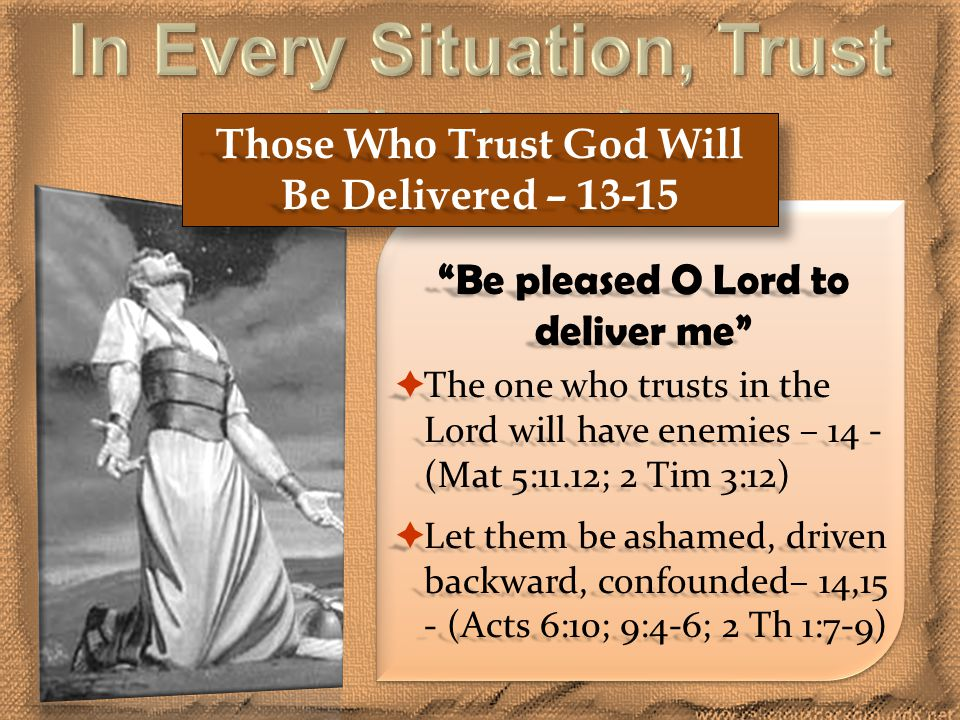 Those Who Trust God Will Be Delivered – 13-15 Be pleased O Lord to deliver me  The one who trusts in the Lord will have enemies – 14 - (Mat 5:11.12; 2 Tim 3:12)  Let them be ashamed, driven backward, confounded– 14,15 - (Acts 6:10; 9:4-6; 2 Th 1:7-9)