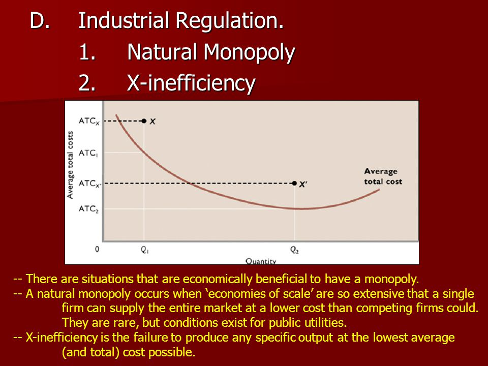 D.Industrial Regulation. 1.Natural Monopoly 2.X-inefficiency -- There are situations that are economically beneficial to have a monopoly. -- A natural
