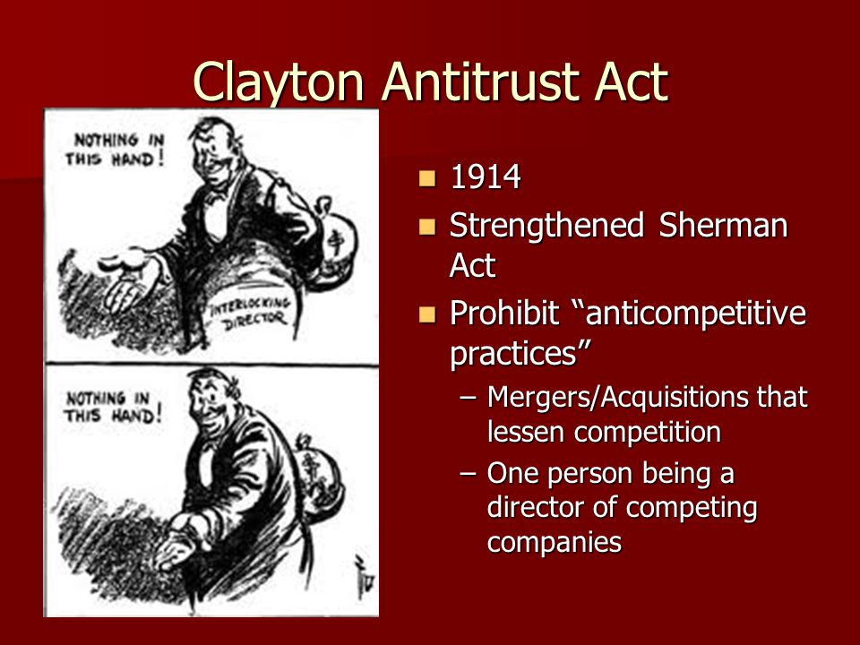 "Clayton Antitrust Act 1914 1914 Strengthened Sherman Act Strengthened Sherman Act Prohibit ""anticompetitive practices"" Prohibit ""anticompetitive pract"