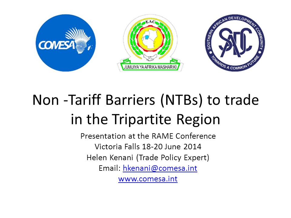 Non -Tariff Barriers (NTBs) to trade in the Tripartite Region Presentation at the RAME Conference Victoria Falls 18-20 June 2014 Helen Kenani (Trade Policy Expert) Email: hkenani@comesa.inthkenani@comesa.int www.comesa.int