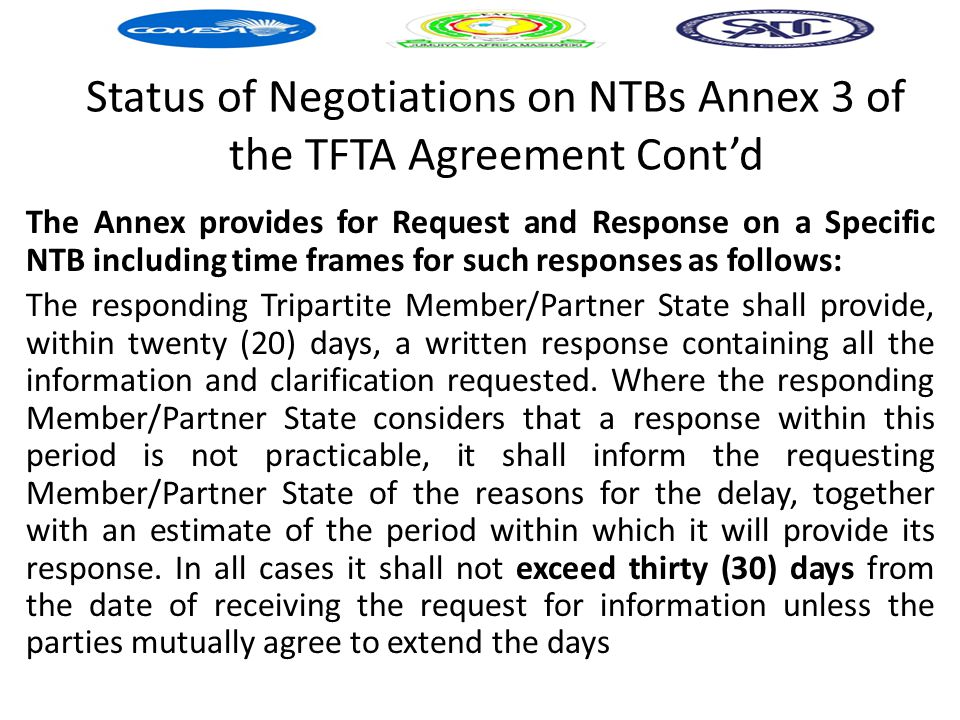 Status of Negotiations on NTBs Annex 3 of the TFTA Agreement Cont'd The Annex provides for Request and Response on a Specific NTB including time frames for such responses as follows: The responding Tripartite Member/Partner State shall provide, within twenty (20) days, a written response containing all the information and clarification requested.