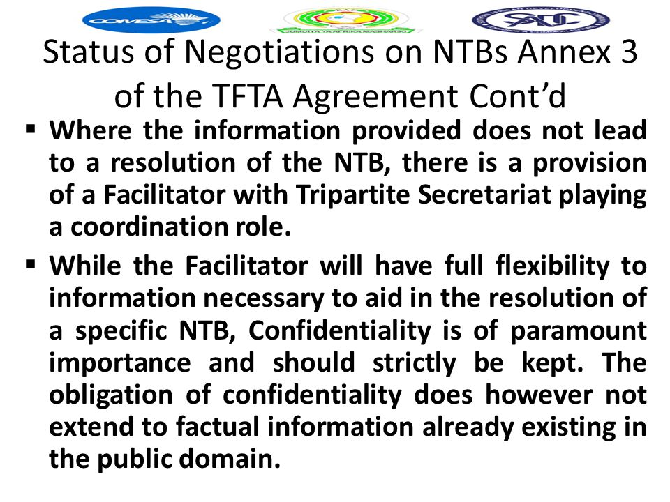 Status of Negotiations on NTBs Annex 3 of the TFTA Agreement Cont'd  Where the information provided does not lead to a resolution of the NTB, there is a provision of a Facilitator with Tripartite Secretariat playing a coordination role.