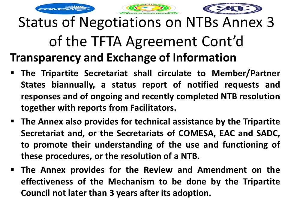 Status of Negotiations on NTBs Annex 3 of the TFTA Agreement Cont'd Transparency and Exchange of Information  The Tripartite Secretariat shall circulate to Member/Partner States biannually, a status report of notified requests and responses and of ongoing and recently completed NTB resolution together with reports from Facilitators.