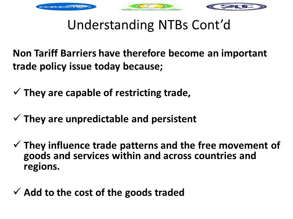 Understanding NTBs Cont'd Non Tariff Barriers have therefore become an important trade policy issue today because; They are capable of restricting trade, They are unpredictable and persistent They influence trade patterns and the free movement of goods and services within and across countries and regions.