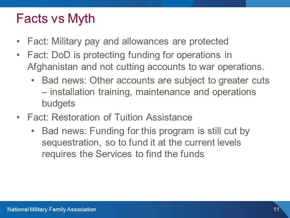 National Military Family Association11 Facts vs Myth Fact: Military pay and allowances are protected Fact: DoD is protecting funding for operations in Afghanistan and not cutting accounts to war operations.