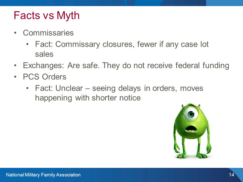 National Military Family Association14 Facts vs Myth Commissaries Fact: Commissary closures, fewer if any case lot sales Exchanges: Are safe.