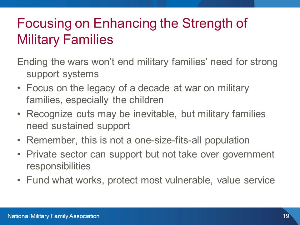National Military Family Association19 Focusing on Enhancing the Strength of Military Families Ending the wars won't end military families' need for strong support systems Focus on the legacy of a decade at war on military families, especially the children Recognize cuts may be inevitable, but military families need sustained support Remember, this is not a one-size-fits-all population Private sector can support but not take over government responsibilities Fund what works, protect most vulnerable, value service