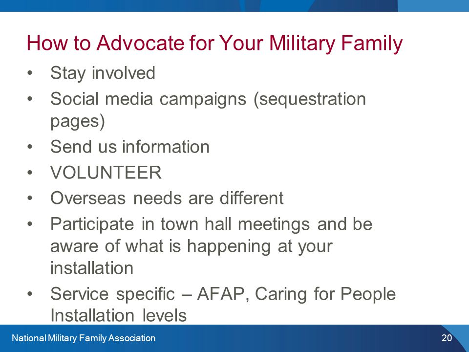 National Military Family Association20 How to Advocate for Your Military Family Stay involved Social media campaigns (sequestration pages) Send us information VOLUNTEER Overseas needs are different Participate in town hall meetings and be aware of what is happening at your installation Service specific – AFAP, Caring for People Installation levels