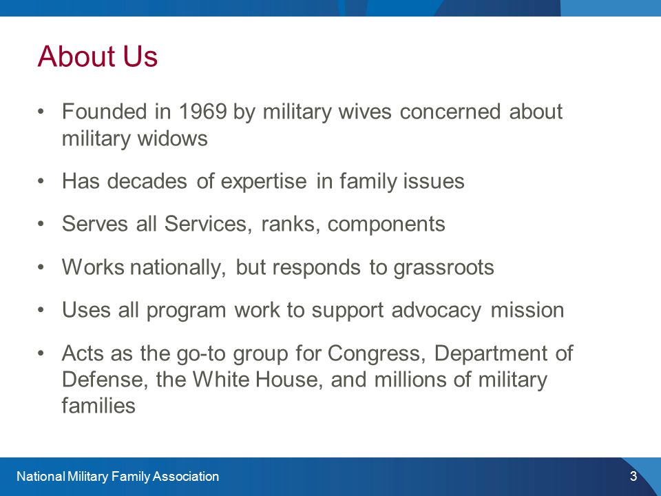 National Military Family Association3 About Us Founded in 1969 by military wives concerned about military widows Has decades of expertise in family is