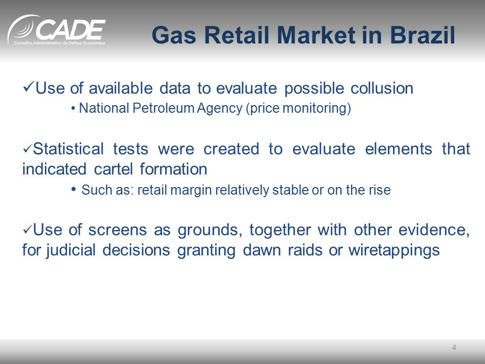 Gas Retail Market in Brazil 4 Use of available data to evaluate possible collusion National Petroleum Agency (price monitoring) Statistical tests were created to evaluate elements that indicated cartel formation Such as: retail margin relatively stable or on the rise Use of screens as grounds, together with other evidence, for judicial decisions granting dawn raids or wiretappings