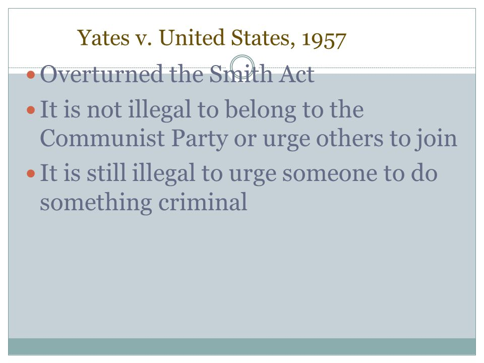 Yates v. United States, 1957 Overturned the Smith Act It is not illegal to belong to the Communist Party or urge others to join It is still illegal to