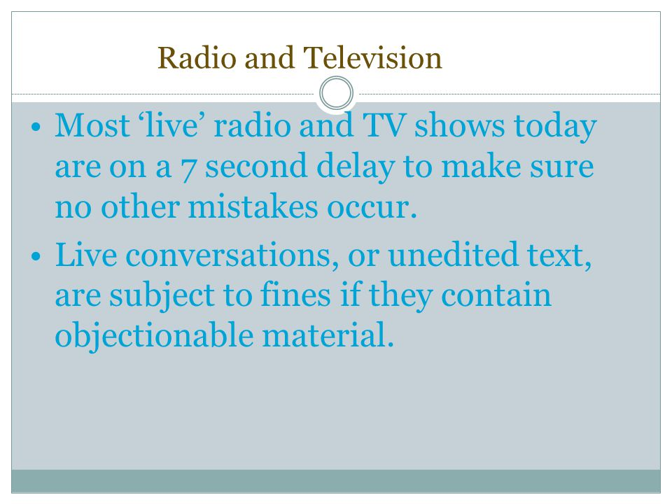 Radio and Television Most 'live' radio and TV shows today are on a 7 second delay to make sure no other mistakes occur. Live conversations, or unedite