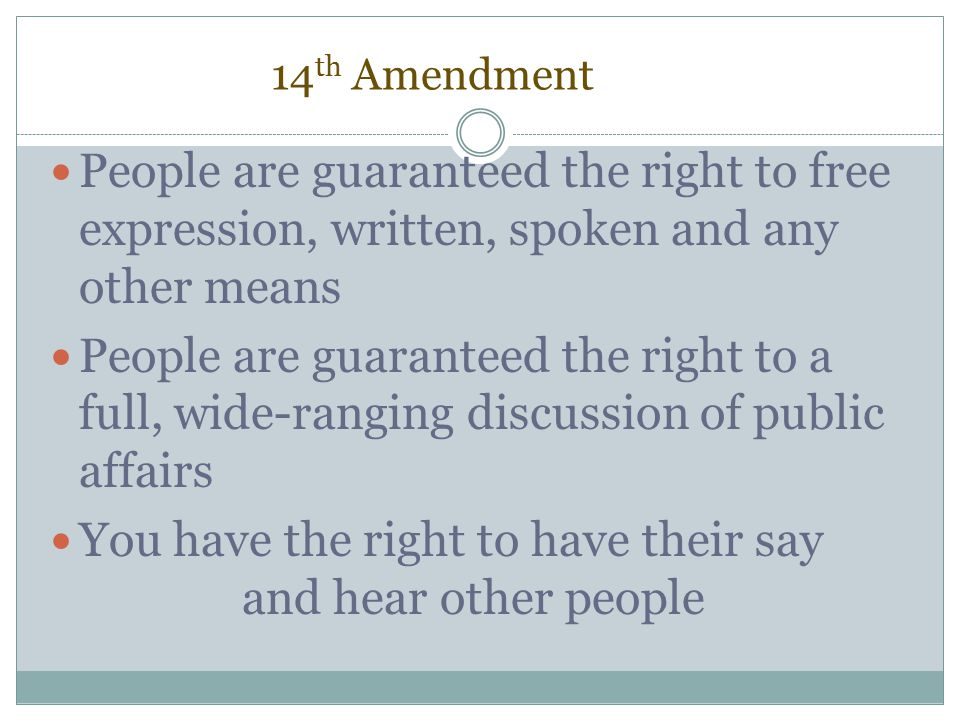 14 th Amendment People are guaranteed the right to free expression, written, spoken and any other means People are guaranteed the right to a full, wid