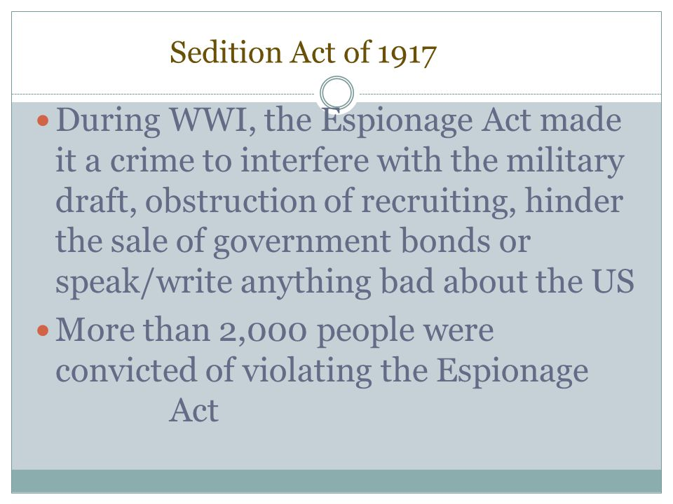 Sedition Act of 1917 During WWI, the Espionage Act made it a crime to interfere with the military draft, obstruction of recruiting, hinder the sale of