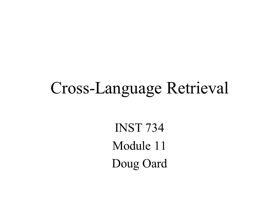 Cross-Language Retrieval INST 734 Module 11 Doug Oard