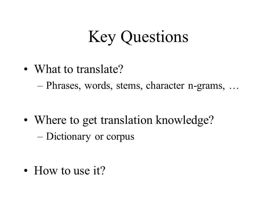 Key Questions What to translate? –Phrases, words, stems, character n-grams, … Where to get translation knowledge? –Dictionary or corpus How to use it?