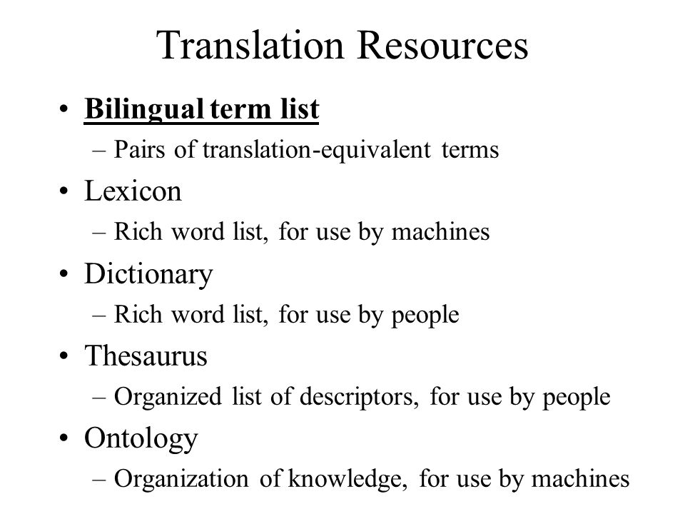 Translation Resources Bilingual term list –Pairs of translation-equivalent terms Lexicon –Rich word list, for use by machines Dictionary –Rich word li