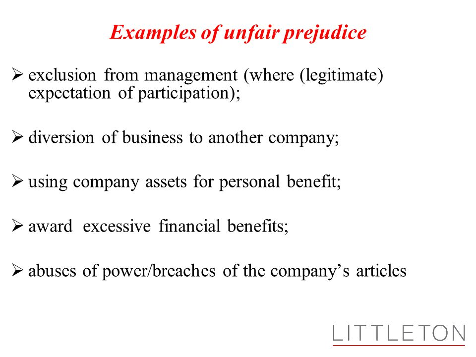 Examples of unfair prejudice  exclusion from management (where (legitimate) expectation of participation);  diversion of business to another company;  using company assets for personal benefit;  award excessive financial benefits;  abuses of power/breaches of the company's articles