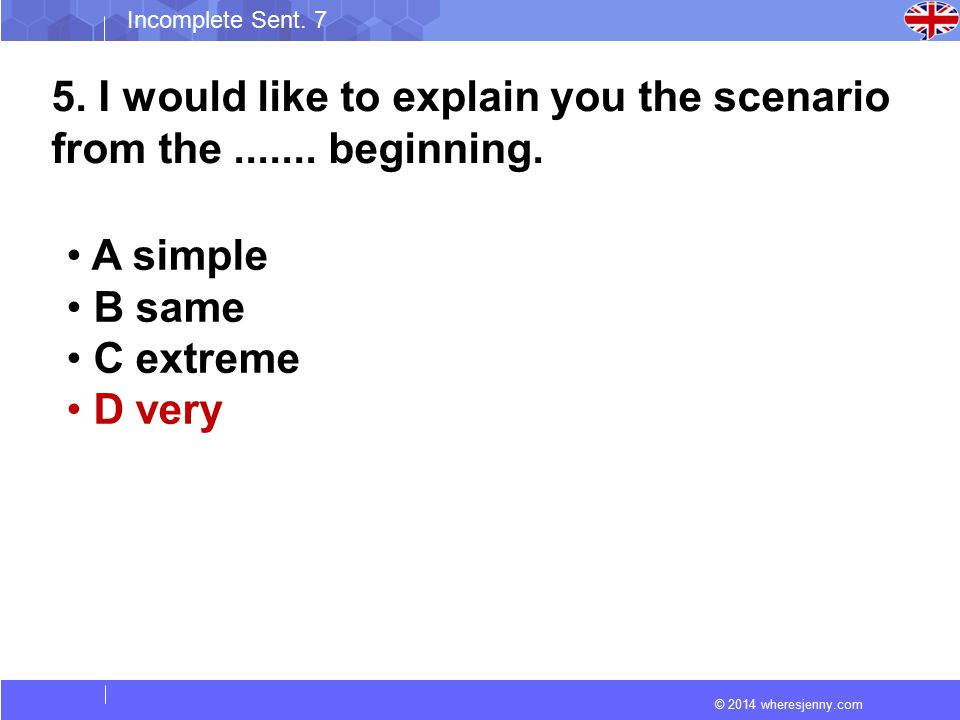 © 2014 wheresjenny.com Incomplete Sent. 7 5. I would like to explain you the scenario from the....... beginning. A simple B same C extreme D very