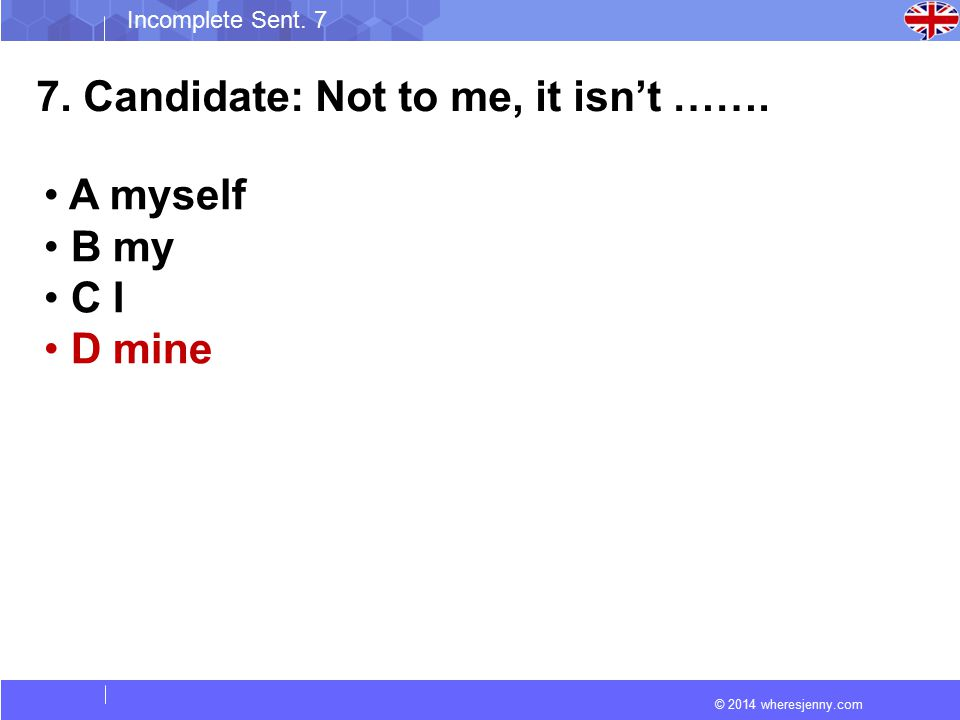 © 2014 wheresjenny.com Incomplete Sent. 7 7. Candidate: Not to me, it isn't …….