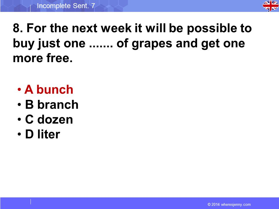 © 2014 wheresjenny.com Incomplete Sent. 7 8. For the next week it will be possible to buy just one....... of grapes and get one more free. A bunch B b