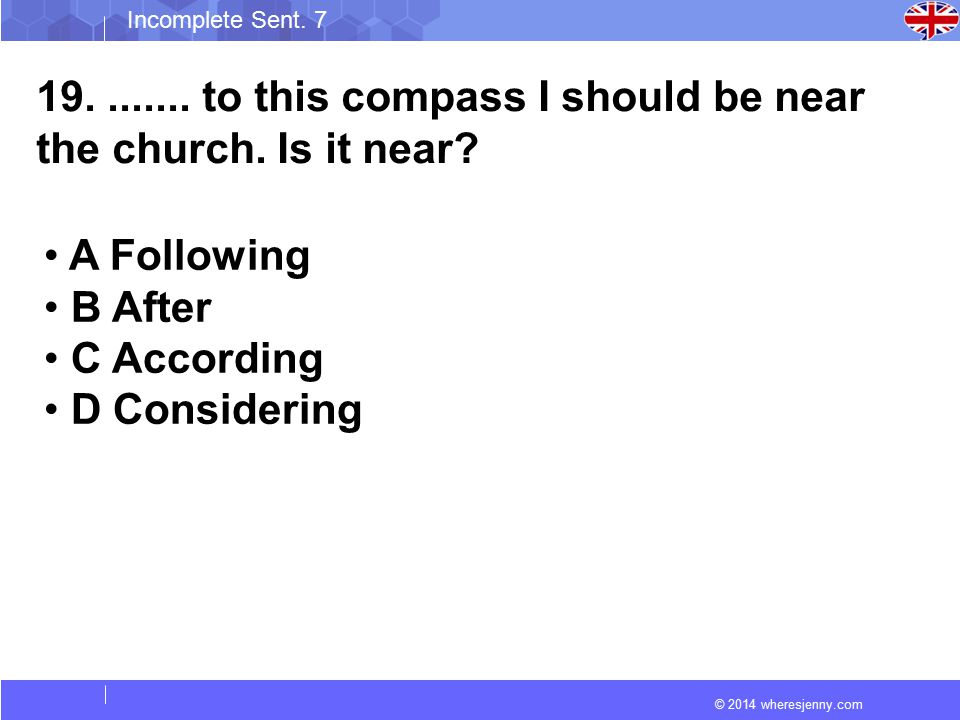 © 2014 wheresjenny.com Incomplete Sent. 7 19........ to this compass I should be near the church. Is it near? A Following B After C According D Consid