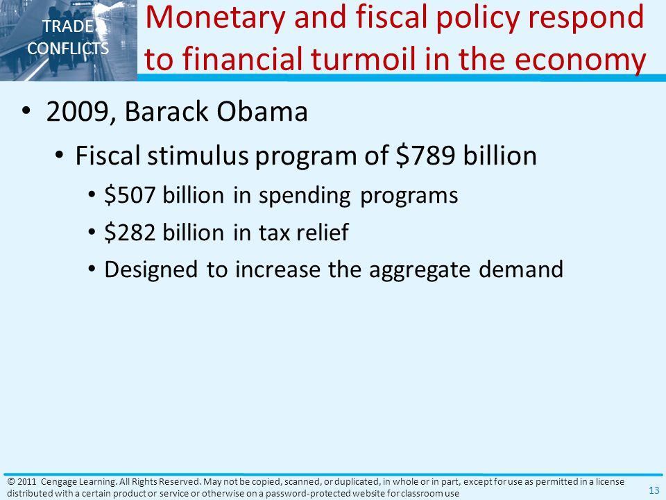 TRADE CONFLICTS Monetary and fiscal policy respond to financial turmoil in the economy 2009, Barack Obama Fiscal stimulus program of $789 billion $507 billion in spending programs $282 billion in tax relief Designed to increase the aggregate demand © 2011 Cengage Learning.