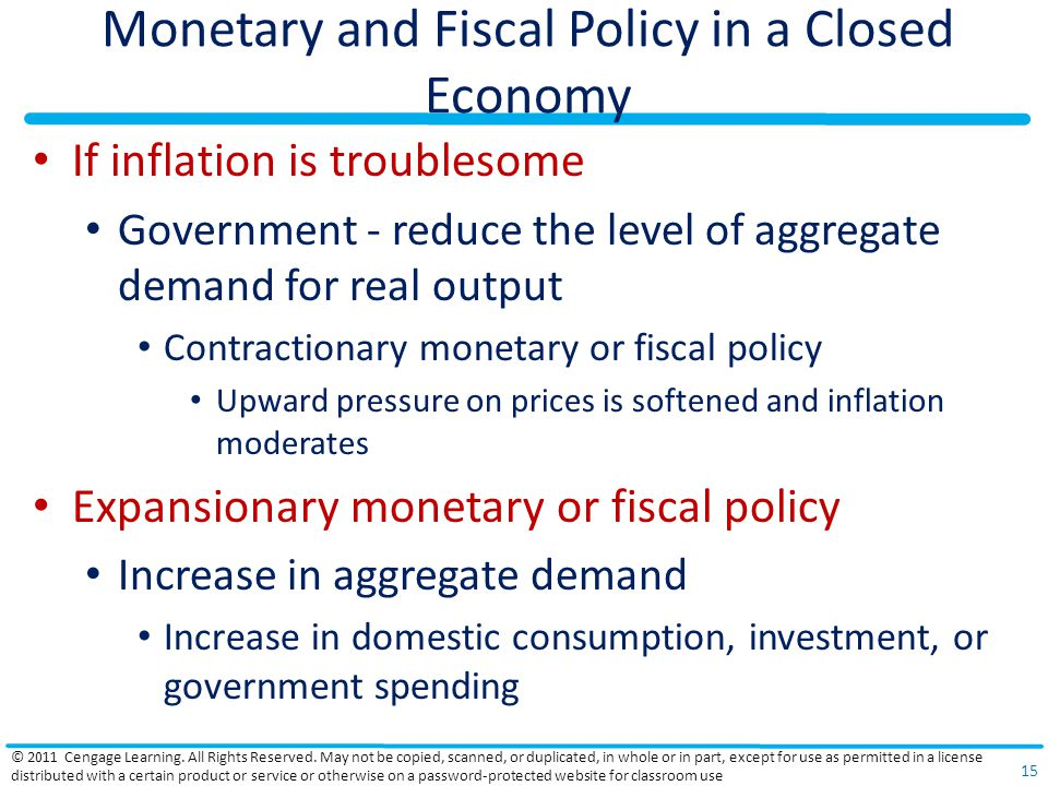 Monetary and Fiscal Policy in a Closed Economy If inflation is troublesome Government - reduce the level of aggregate demand for real output Contractionary monetary or fiscal policy Upward pressure on prices is softened and inflation moderates Expansionary monetary or fiscal policy Increase in aggregate demand Increase in domestic consumption, investment, or government spending © 2011 Cengage Learning.