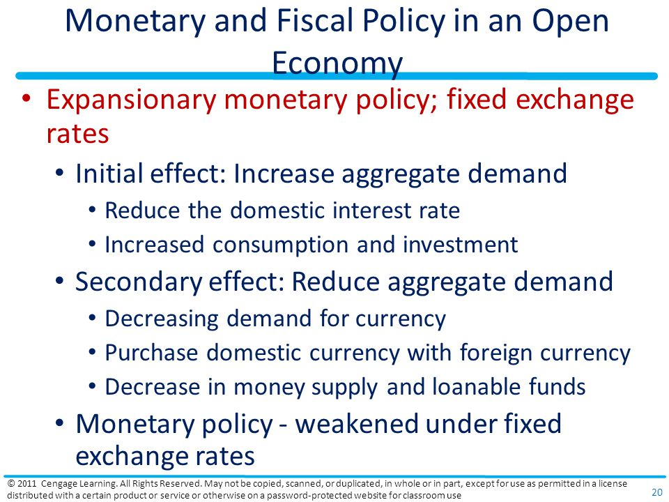 Monetary and Fiscal Policy in an Open Economy Expansionary monetary policy; fixed exchange rates Initial effect: Increase aggregate demand Reduce the domestic interest rate Increased consumption and investment Secondary effect: Reduce aggregate demand Decreasing demand for currency Purchase domestic currency with foreign currency Decrease in money supply and loanable funds Monetary policy - weakened under fixed exchange rates © 2011 Cengage Learning.