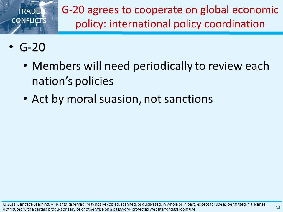 TRADE CONFLICTS G-20 agrees to cooperate on global economic policy: international policy coordination G-20 Members will need periodically to review each nation's policies Act by moral suasion, not sanctions © 2011 Cengage Learning.