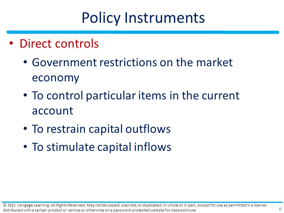 Policy Instruments Direct controls Government restrictions on the market economy To control particular items in the current account To restrain capital outflows To stimulate capital inflows © 2011 Cengage Learning.