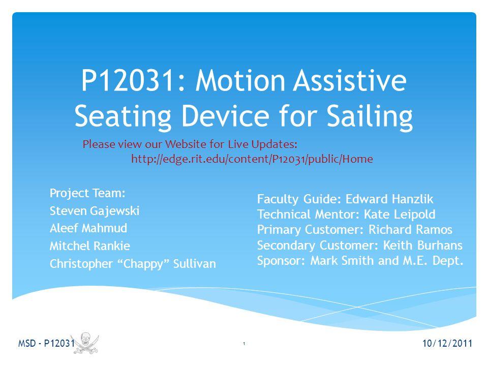 "P12031: Motion Assistive Seating Device for Sailing Project Team: Steven Gajewski Aleef Mahmud Mitchel Rankie Christopher ""Chappy"" Sullivan 10/12/2011"