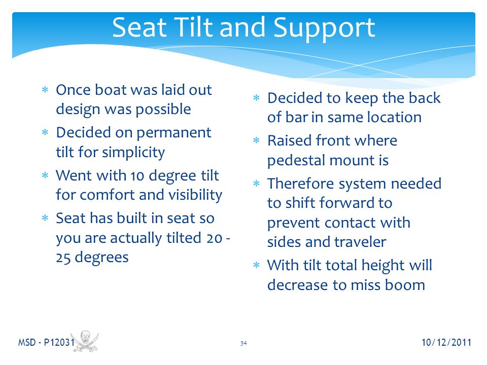 Seat Tilt and Support 10/12/2011 MSD - P12031 34  Once boat was laid out design was possible  Decided on permanent tilt for simplicity  Went with 10 degree tilt for comfort and visibility  Seat has built in seat so you are actually tilted 20 - 25 degrees  Decided to keep the back of bar in same location  Raised front where pedestal mount is  Therefore system needed to shift forward to prevent contact with sides and traveler  With tilt total height will decrease to miss boom