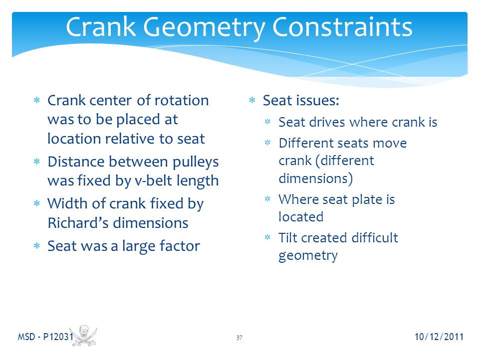 Crank Geometry Constraints 10/12/2011 MSD - P12031 37  Crank center of rotation was to be placed at location relative to seat  Distance between pulleys was fixed by v-belt length  Width of crank fixed by Richard's dimensions  Seat was a large factor  Seat issues:  Seat drives where crank is  Different seats move crank (different dimensions)  Where seat plate is located  Tilt created difficult geometry
