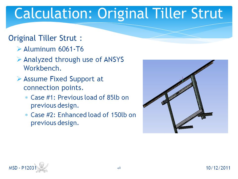 Original Tiller Strut :  Aluminum 6061-T6  Analyzed through use of ANSYS Workbench.  Assume Fixed Support at connection points.  Case #1: Previous