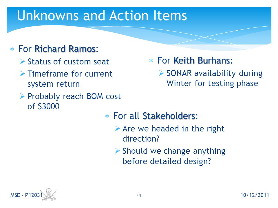 Richard Ramos  For Richard Ramos:  Status of custom seat  Timeframe for current system return  Probably reach BOM cost of $3000 Unknowns and Action Items 10/12/2011 MSD - P12031 Keith Burhans  For Keith Burhans:  SONAR availability during Winter for testing phase Stakeholders  For all Stakeholders:  Are we headed in the right direction.