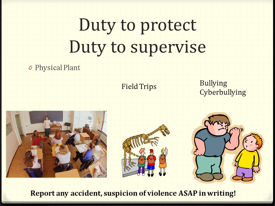 Duty to protect Duty to supervise 0 Physical Plant Field Trips Bullying Cyberbullying Report any accident, suspicion of violence ASAP in writing!