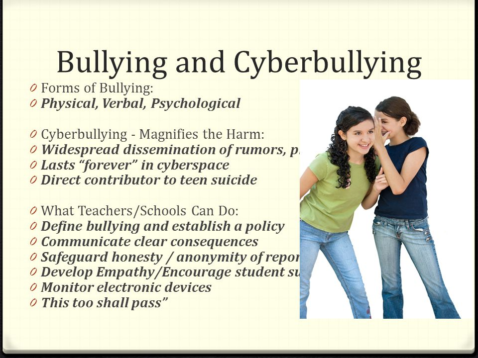 Bullying and Cyberbullying 0 Forms of Bullying: 0 Physical, Verbal, Psychological 0 Cyberbullying - Magnifies the Harm: 0 Widespread dissemination of rumors, photos 0 Lasts forever in cyberspace 0 Direct contributor to teen suicide 0 What Teachers/Schools Can Do: 0 Define bullying and establish a policy 0 Communicate clear consequences 0 Safeguard honesty / anonymity of reporters 0 Develop Empathy/Encourage student support 0 Monitor electronic devices 0 This too shall pass