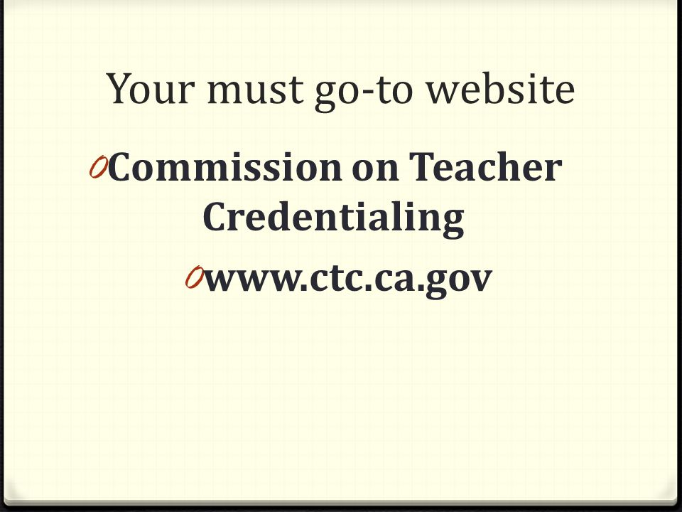 Your must go-to website 0 Commission on Teacher Credentialing 0 www.ctc.ca.gov