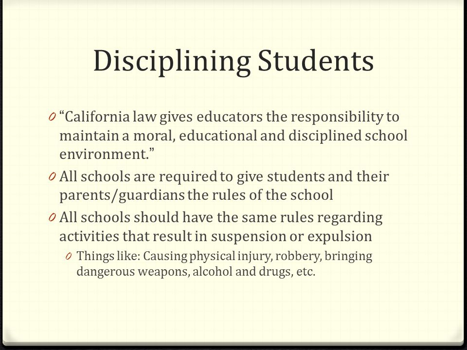 Disciplining Students 0 California law gives educators the responsibility to maintain a moral, educational and disciplined school environment.