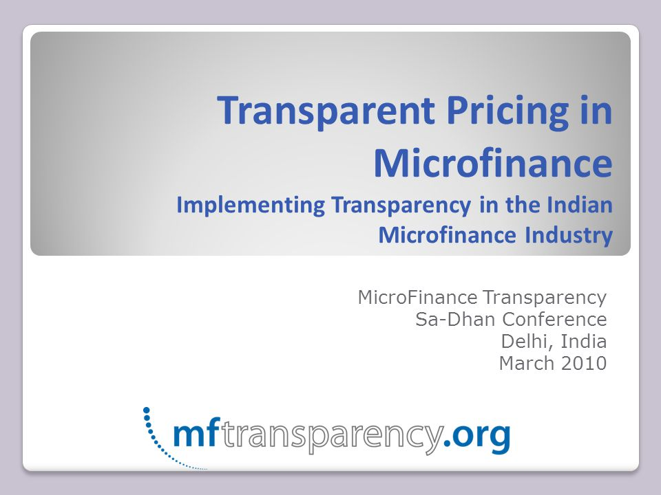 Transparent Pricing in Microfinance Implementing Transparency in the Indian Microfinance Industry MicroFinance Transparency Sa-Dhan Conference Delhi, India March 2010