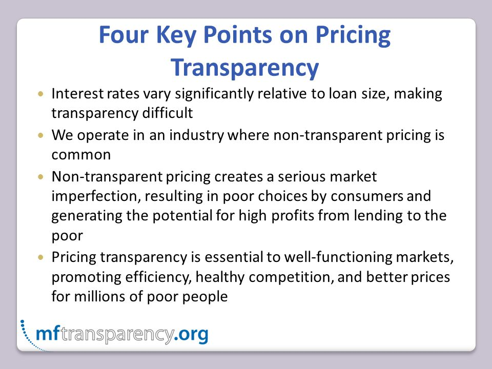 Four Key Points on Pricing Transparency Interest rates vary significantly relative to loan size, making transparency difficult We operate in an industry where non-transparent pricing is common Non-transparent pricing creates a serious market imperfection, resulting in poor choices by consumers and generating the potential for high profits from lending to the poor Pricing transparency is essential to well-functioning markets, promoting efficiency, healthy competition, and better prices for millions of poor people