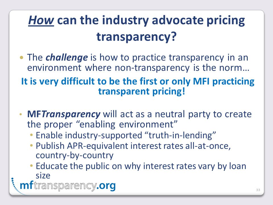 33 The challenge is how to practice transparency in an environment where non-transparency is the norm… It is very difficult to be the first or only MFI practicing transparent pricing.