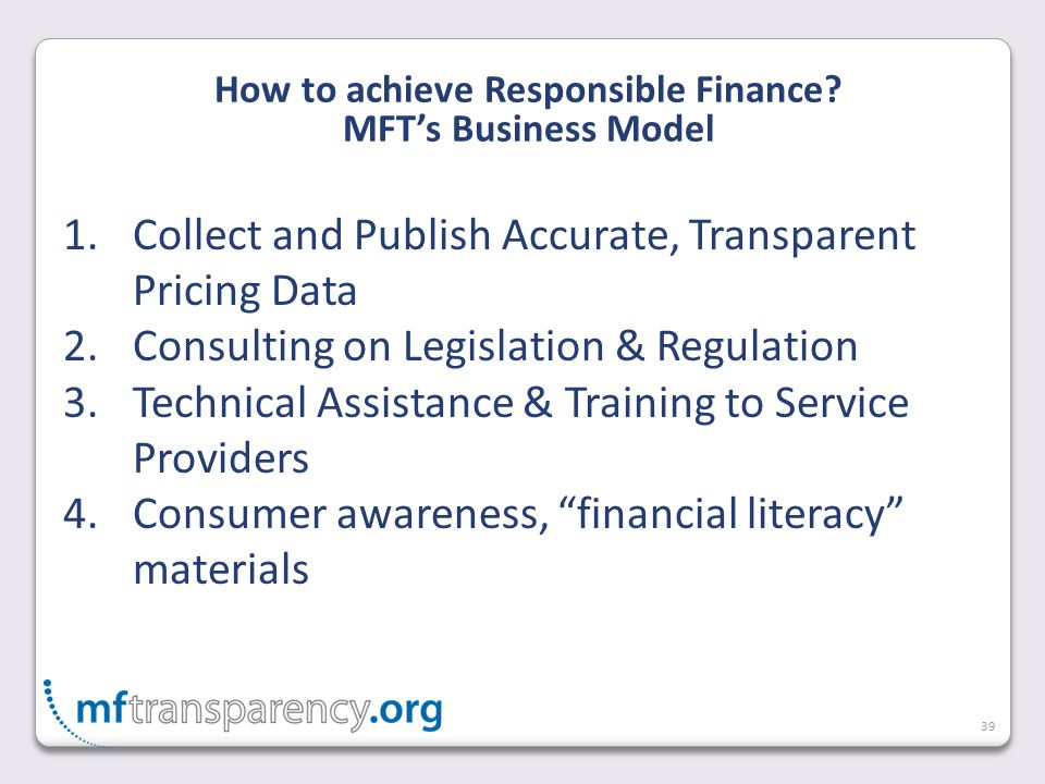 39 1.Collect and Publish Accurate, Transparent Pricing Data 2.Consulting on Legislation & Regulation 3.Technical Assistance & Training to Service Providers 4.Consumer awareness, financial literacy materials How to achieve Responsible Finance.