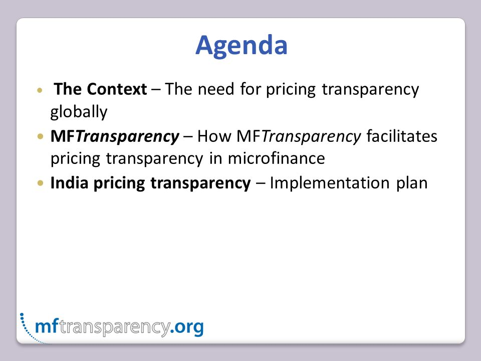 Agenda The Context – The need for pricing transparency globally MFTransparency – How MFTransparency facilitates pricing transparency in microfinance India pricing transparency – Implementation plan