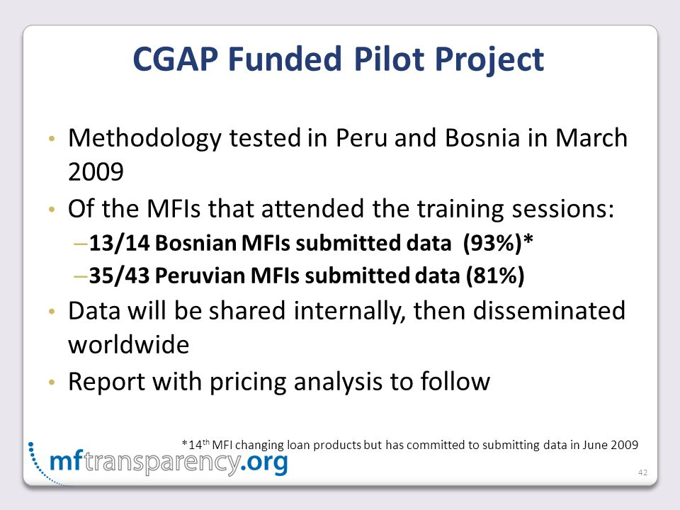 42 Methodology tested in Peru and Bosnia in March 2009 Of the MFIs that attended the training sessions: – 13/14 Bosnian MFIs submitted data (93%)* – 35/43 Peruvian MFIs submitted data (81%) Data will be shared internally, then disseminated worldwide Report with pricing analysis to follow *14 th MFI changing loan products but has committed to submitting data in June 2009 CGAP Funded Pilot Project